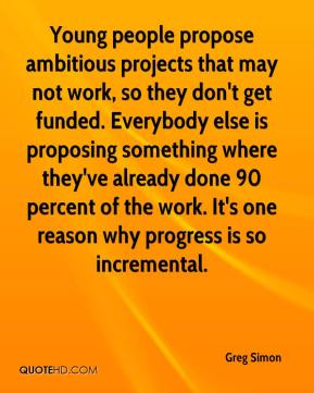 Greg Simon - Young people propose ambitious projects that may not work, so they don't get funded. Everybody else is proposing something where they've already done 90 percent of the work. It's one reason why progress is so incremental.