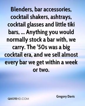 Gregory Davis - Blenders, bar accessories, cocktail shakers, ashtrays, cocktail glasses and little tiki bars, ... Anything you would normally stock a bar with, we carry. The '50s was a big cocktail era, and we sell almost every bar we get within a week or two.