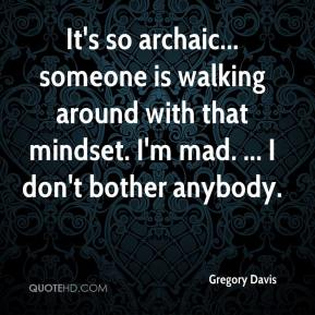 Gregory Davis - It's so archaic... someone is walking around with that mindset. I'm mad. ... I don't bother anybody.
