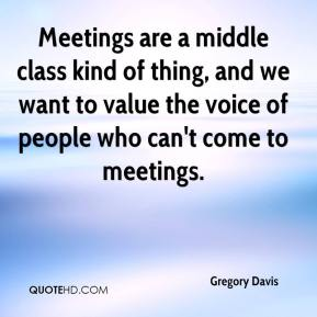 Gregory Davis - Meetings are a middle class kind of thing, and we want to value the voice of people who can't come to meetings.
