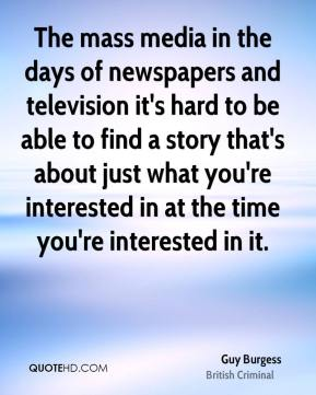 The mass media in the days of newspapers and television it's hard to be able to find a story that's about just what you're interested in at the time you're interested in it.