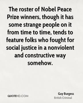 Guy Burgess - The roster of Nobel Peace Prize winners, though it has some strange people on it from time to time, tends to feature folks who fought for social justice in a nonviolent and constructive way somehow.
