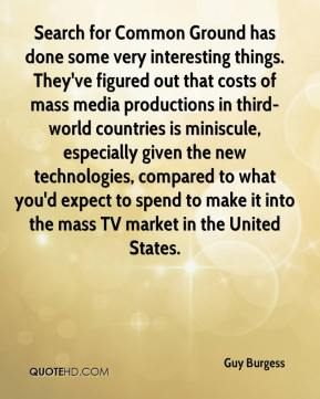 Guy Burgess - Search for Common Ground has done some very interesting things. They've figured out that costs of mass media productions in third-world countries is miniscule, especially given the new technologies, compared to what you'd expect to spend to make it into the mass TV market in the United States.
