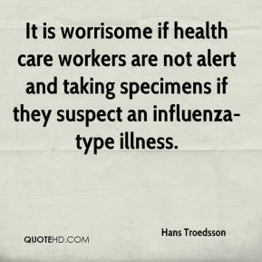 Hans Troedsson - It is worrisome if health care workers are not alert and taking specimens if they suspect an influenza-type illness.
