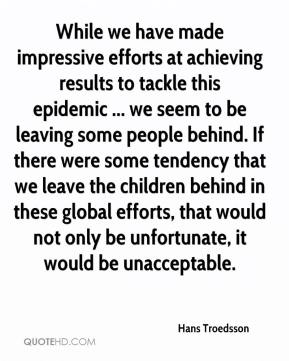 Hans Troedsson - While we have made impressive efforts at achieving results to tackle this epidemic ... we seem to be leaving some people behind. If there were some tendency that we leave the children behind in these global efforts, that would not only be unfortunate, it would be unacceptable.