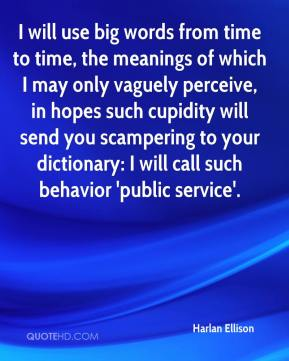 I will use big words from time to time, the meanings of which I may only vaguely perceive, in hopes such cupidity will send you scampering to your dictionary: I will call such behavior 'public service'.