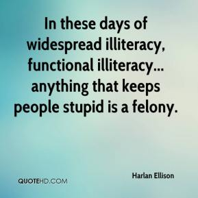 Harlan Ellison - In these days of widespread illiteracy, functional illiteracy... anything that keeps people stupid is a felony.