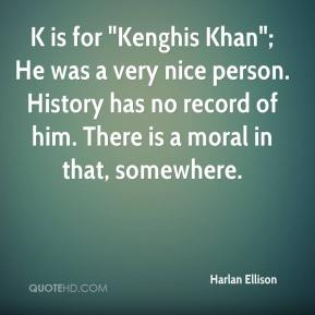 """K is for """"Kenghis Khan""""; He was a very nice person. History has no record of him. There is a moral in that, somewhere."""