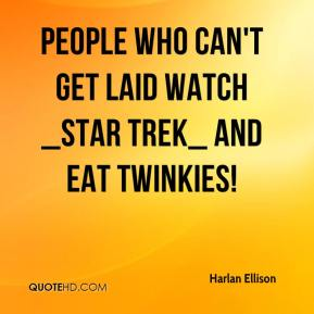 People who can't get laid watch _Star Trek_ and eat Twinkies!
