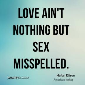 Harlan Ellison - Love ain't nothing but sex misspelled.