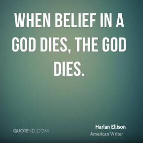 Harlan Ellison - When belief in a god dies, the god dies.