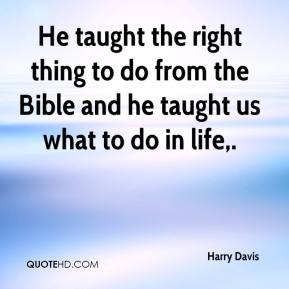 Harry Davis - He taught the right thing to do from the Bible and he taught us what to do in life.
