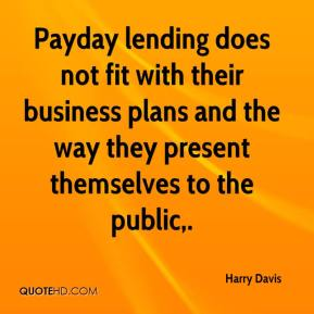 Harry Davis - Payday lending does not fit with their business plans and the way they present themselves to the public.
