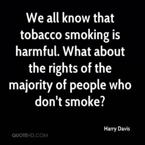 Harry Davis - We all know that tobacco smoking is harmful. What about the rights of the majority of people who don't smoke?