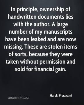 Haruki Murakami - In principle, ownership of handwritten documents lies with the author. A large number of my manuscripts have been leaked and are now missing. These are stolen items of sorts, because they were taken without permission and sold for financial gain.