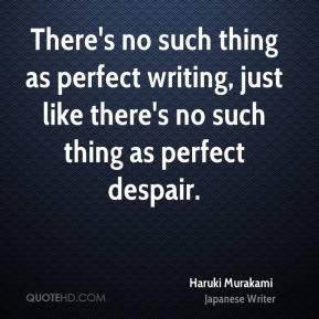 There's no such thing as perfect writing, just like there's no such thing as perfect despair.