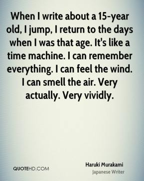 Haruki Murakami - When I write about a 15-year old, I jump, I return to the days when I was that age. It's like a time machine. I can remember everything. I can feel the wind. I can smell the air. Very actually. Very vividly.