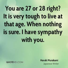 You are 27 or 28 right? It is very tough to live at that age. When nothing is sure. I have sympathy with you.