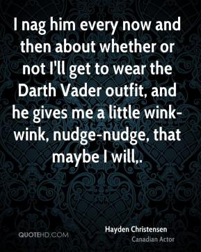 Hayden Christensen - I nag him every now and then about whether or not I'll get to wear the Darth Vader outfit, and he gives me a little wink-wink, nudge-nudge, that maybe I will.