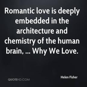 Helen Fisher - Romantic love is deeply embedded in the architecture and chemistry of the human brain, ... Why We Love.