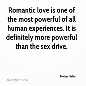 Romantic love is one of the most powerful of all human experiences. It is definitely more powerful than the sex drive.