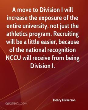 Henry Dickerson - A move to Division I will increase the exposure of the entire university, not just the athletics program. Recruiting will be a little easier, because of the national recognition NCCU will receive from being Division I.