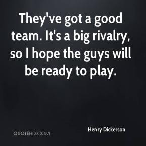 Henry Dickerson - They've got a good team. It's a big rivalry, so I hope the guys will be ready to play.