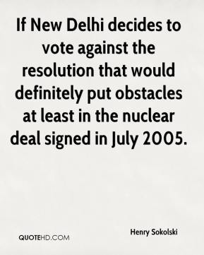 Henry Sokolski - If New Delhi decides to vote against the resolution that would definitely put obstacles at least in the nuclear deal signed in July 2005.