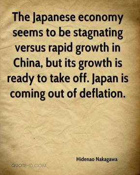 Hidenao Nakagawa - The Japanese economy seems to be stagnating versus rapid growth in China, but its growth is ready to take off. Japan is coming out of deflation.