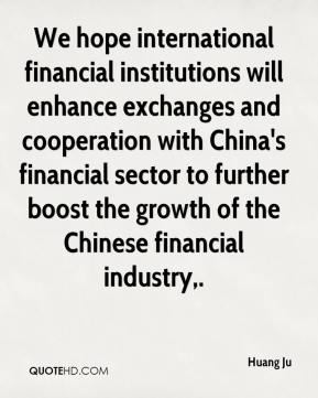 Huang Ju - We hope international financial institutions will enhance exchanges and cooperation with China's financial sector to further boost the growth of the Chinese financial industry.
