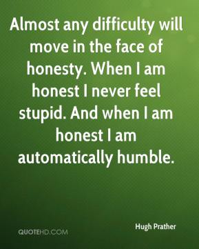 Hugh Prather - Almost any difficulty will move in the face of honesty. When I am honest I never feel stupid. And when I am honest I am automatically humble.