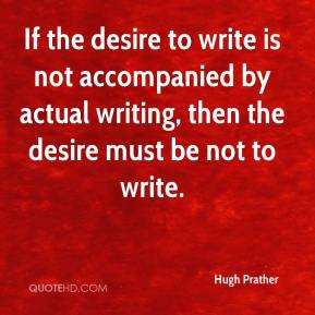 If the desire to write is not accompanied by actual writing, then the desire must be not to write.
