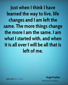 Just when I think I have learned the way to live, life changes and I am left the same. The more things change the more I am the same. I am what I started with, and when it is all over I will be all that is left of me.