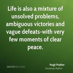 Hugh Prather - Life is also a mixture of unsolved problems, ambiguous victories and vague defeats-with very few moments of clear peace.