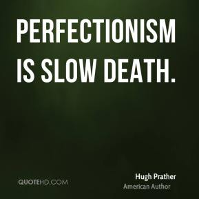 Hugh Prather - Perfectionism is slow death.