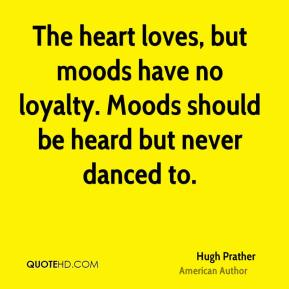 Hugh Prather - The heart loves, but moods have no loyalty. Moods should be heard but never danced to.