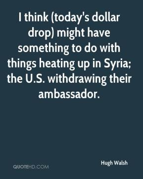 I think (today's dollar drop) might have something to do with things heating up in Syria; the U.S. withdrawing their ambassador.