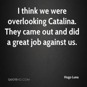 Hugo Luna - I think we were overlooking Catalina. They came out and did a great job against us.