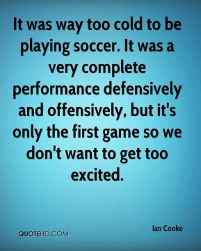 It was way too cold to be playing soccer. It was a very complete performance defensively and offensively, but it's only the first game so we don't want to get too excited.