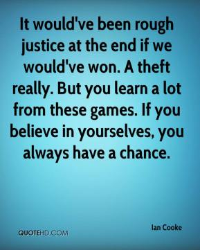It would've been rough justice at the end if we would've won. A theft really. But you learn a lot from these games. If you believe in yourselves, you always have a chance.