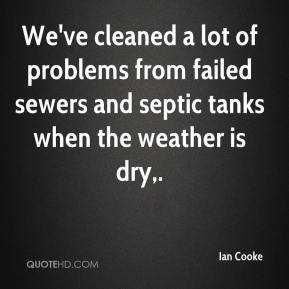 Ian Cooke - We've cleaned a lot of problems from failed sewers and septic tanks when the weather is dry.