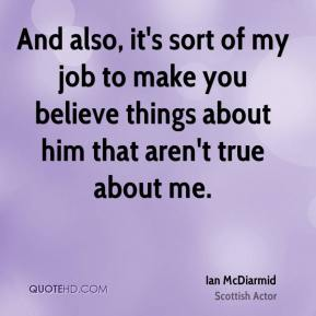 And also, it's sort of my job to make you believe things about him that aren't true about me.