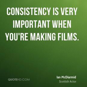 Consistency is very important when you're making films.