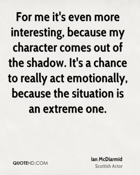 For me it's even more interesting, because my character comes out of the shadow. It's a chance to really act emotionally, because the situation is an extreme one.