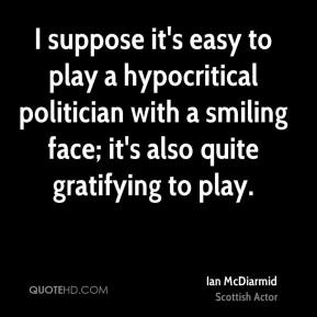 I suppose it's easy to play a hypocritical politician with a smiling face; it's also quite gratifying to play.