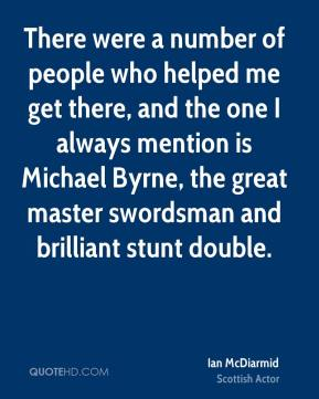 There were a number of people who helped me get there, and the one I always mention is Michael Byrne, the great master swordsman and brilliant stunt double.