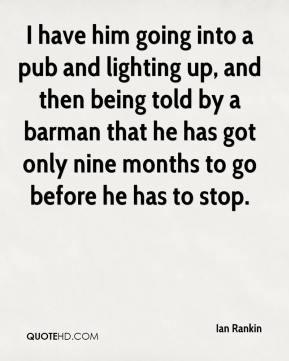 I have him going into a pub and lighting up, and then being told by a barman that he has got only nine months to go before he has to stop.