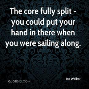 Ian Walker - The core fully split - you could put your hand in there when you were sailing along.