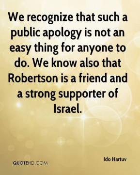 Ido Hartuv - We recognize that such a public apology is not an easy thing for anyone to do. We know also that Robertson is a friend and a strong supporter of Israel.
