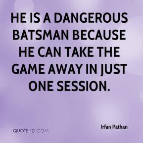 Irfan Pathan - He is a dangerous batsman because he can take the game away in just one session.